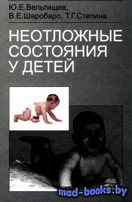 Неотложные состояния у детей - Вельтищев Ю.Е., Шаробаро В.Е., Степина Т.Г.  ...