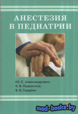 Анестезия в педиатрии - Александрович Ю.С., Пшениснов К.В., Гордеев В.И. - 2013 год