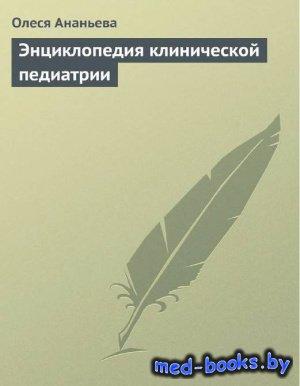 Энциклопедия клинической педиатрии - Ананьева О. - 2009 год