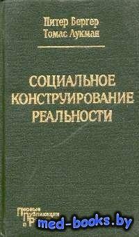 Социальное конструирование реальности. Трактат по социологии знания - Берге ...