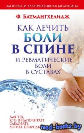 Как лечить боли в спине и ревматические боли в суставах - Ф. Батмангхелидж - 2006 год