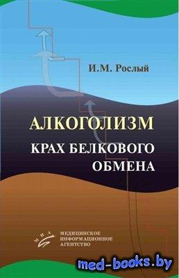 Алкоголизм: крах белкового обмена - Рослый И.М. - 2013 год