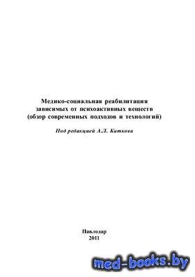 Медико-социальная реабилитация зависимых от психоактивных веществ (обзор современных подходов и технологий) - Катков А.Л. - 2011 год