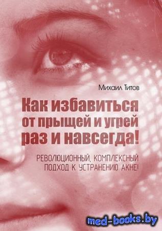 Михаил Титов - Как избавиться от прыщей и угрей раз и навсегда!
