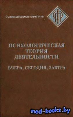 Психологическая теория деятельности: вчера, сегодня, завтра - Леонтьев А.А. ...