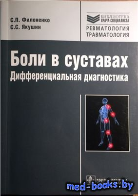 Боли в суставах. Дифференциальная диагностика - Филоненко С.П., Якушин С.С. - 2014 год