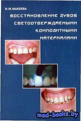 Восстановление зубов светоотверждаемыми композитными материалами - Макеева И.М.
