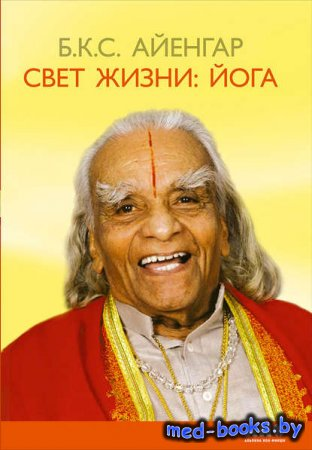 Свет жизни: йога. Путешествие к цельности, внутреннему спокойствию и наивысшей свободе - Б. К. С. Айенгар - 2005 год