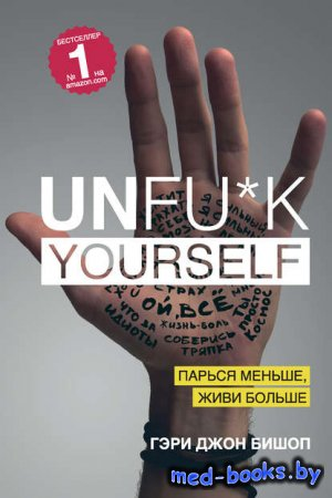 Unfu*k yourself. Парься меньше, живи больше - Гэри Джон Бишоп - 2016 год