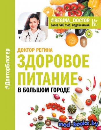 Здоровое питание в большом городе - Регина Доктор - 2018 год