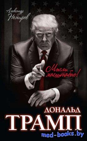 Дональд Трамп. Мысли масштабно - Александр Немиров - 2016 год