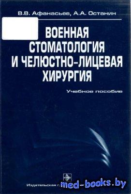 Военная стоматология и челюстно-лицевая хирургия - Афанасьев В.В., Останин  ...