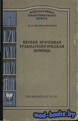 Первая врачебная травматологическая помощь - Яралов-Яралянц В.А. - 1956 год