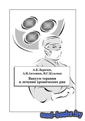 Вакуум-терапия в лечении хронических ран - Ларичев А.Б., Антонюк А.В., Кузь ...