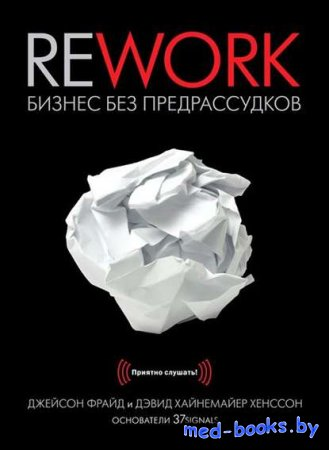 Rework. Бизнес без предрассудков - Джейсон Фрайд, Дэвид Хенссон - 2010 год