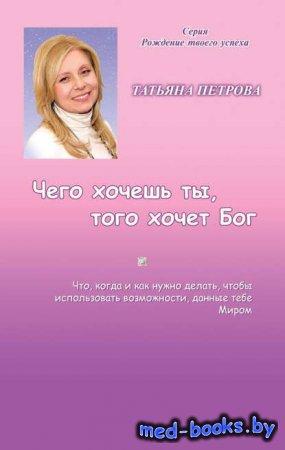 Чего хочешь ты, того хочет Бог - Татьяна Петрова - 2013 год