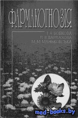 Фармакогнозія - Бобкова І.А., Варлахова Л.В., Маньковська М.М. - 2010 год