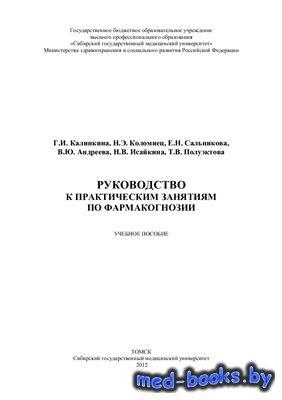 Руководство к практическим занятиям по фармакогнозии - Калинкина Г.И., Коло ...
