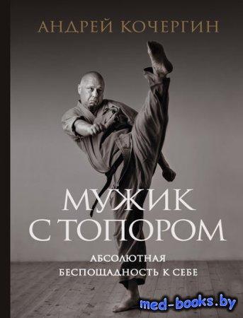 Мужик с топором. Абсолютная беспощадность к себе - Андрей Кочергин - 2018 год