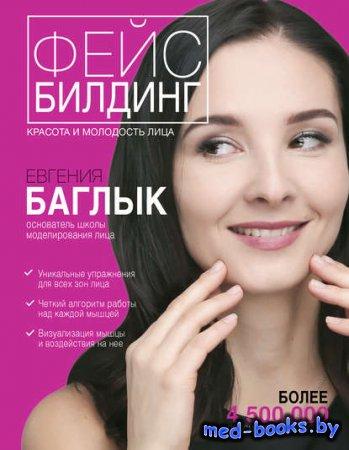 Фейсбилдинг: красота и молодость лица - Евгения Баглык - 2017 год