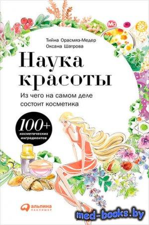 Наука красоты. Из чего на самом деле состоит косметика - Тийна Орасмяэ-Медер, Оксана Шатрова - 2015 год