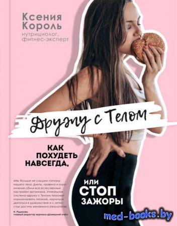 Дружу с телом. Как похудеть навсегда, или СТОП ЗАЖОРЫ - Ксения Король - 2018 год