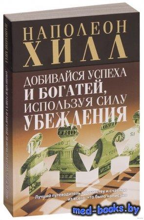 Добивайся успеха и богатей, используя силу убеждения - Наполеон Хилл - 2009 ...