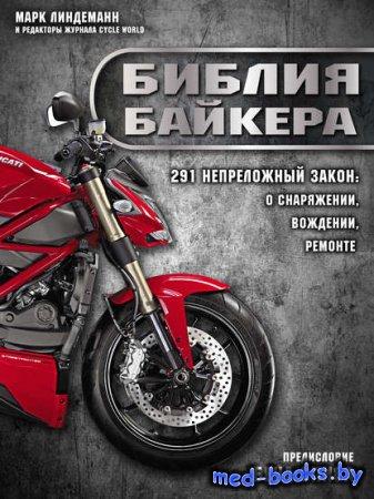 Библия байкера. 291 непреложный закон о снаряжении, вождении и ремонте - Марк Линдеманн - 2013 год