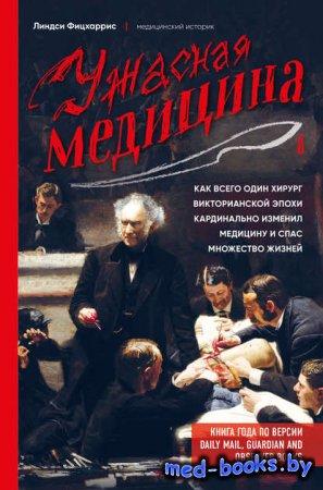 Ужасная медицина. Как всего один хирург Викторианской эпохи кардинально изменил медицину и спас множество жизней - Линдси Фицхаррис