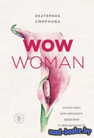 WOW Woman. Книга-коуч для женского здоровья и сексуальности - Екатерина Смирнова - 2018 год