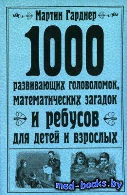 1000 развивающих головоломок, математических загадок и ребусов для детей и взрослых - Гарднер Мартин - 2010 год