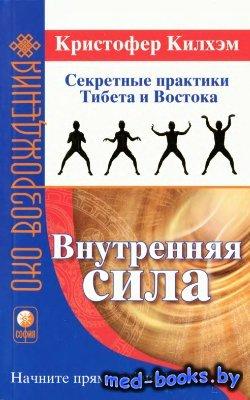 Внутренняя сила. Секретные практики Тибета и Востока - Килхэм Кристофер С. - 2008 год