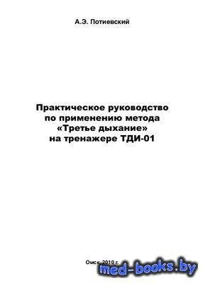Практическое руководство по применению метода Третье дыхание на тренажёре ТДИ-01 - Потиевский А.Э. - 2010 год
