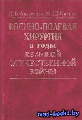 Военно-полевая хирургия в годы Великой Отечественной войны - Алексанян И.В. ...