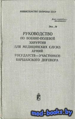 Руководство по военно-полевой хирургии для медицинских служб армий государств - участников Варшавского договора - Шапошников Ю.Г. - 1981 год