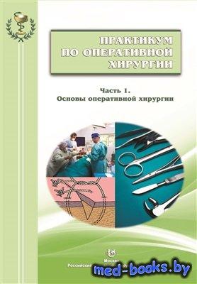 Практикум по оперативной хирургии. В 2-х ч. Часть 1. Основы оперативной хир ...