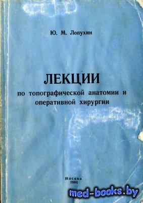 Лекции по топографической анатомии и оперативной хирургии - Лопухин Ю.М. -  ...