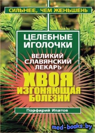 Ипатов Порфирий - Хвоя, изгоняющая болезни. Великий славянский лекарь