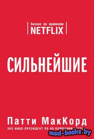 Сильнейшие. Бизнес по правилам Netflix - Патти МакКорд - 2017 год