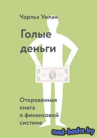 Голые деньги. Откровенная книга о финансовой системе - Чарльз Уилан - 2016  ...