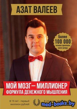 Мой мозг – миллионер. Формула денежного мышления - Азат Иршатович Валеев -  ...