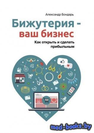 Бижутерия – ваш бизнес. Как открыть и сделать прибыльным - Александр Бондар ...