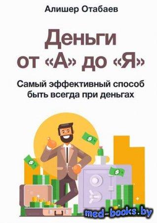 Деньги от «А» до «Я». Самый эффективный способ быть всегда при деньгах - Ал ...