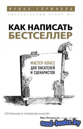 Как написать бестселлер. Мастер-класс для писателей и сценаристов - Ирина Г ...