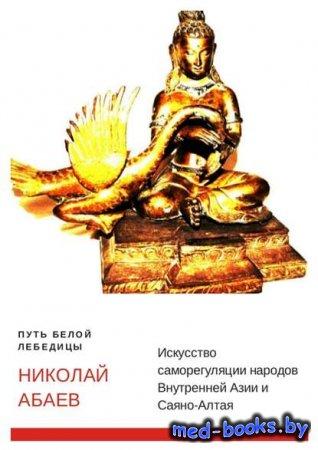 Путь Белой Лебедицы. Искусство саморегуляции народов Внутренней Азии и Саян ...