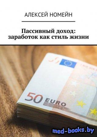 Пассивный доход: заработок как стиль жизни - Алексей Номейн - 2018 год
