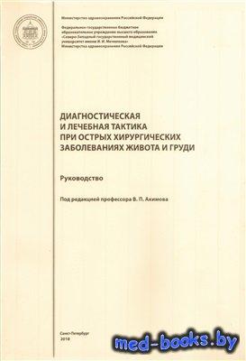 Диагностическая и лечебная тактика при острых хирургических заболеваниях живота и груди - Акимов В.П. - 2018 год