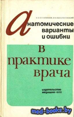Анатомические варианты и ошибки в практике врача - Куприянов В.В., Воскресенский Н.В. - 1970 год
