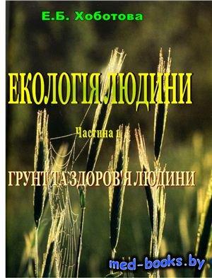 Екологія людини. Частина 1. Грунт та здоров'я людини - Хоботова Е.Б. - 2007 год