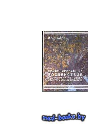 Комбинированные воздействия в экологии человека и экстремальной медицине - Ушаков И.Б. - 2003 год